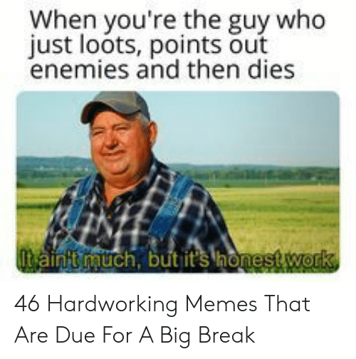 Memes, Break, and Enemies: When you're the guy who  just loots, points out  enemies and then dies  ainit auch, but it 46 Hardworking Memes That Are Due For A Big Break