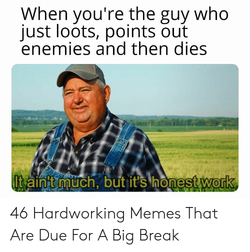 Memes, Work, and Break: When you're the guy who  just loots, points out  enemies and then dies  t ainit much, but it's honest work  0 46 Hardworking Memes That Are Due For A Big Break