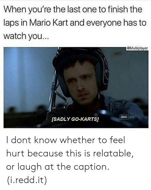 Mario Kart, Mario, and Watch: When you're the last one to finish the  laps in Mario Kart and everyone has to  watch you...  @Multiplayer  MC  [SADLY GO-KARTS) I dont know whether to feel hurt because this is relatable, or laugh at the caption. (i.redd.it)