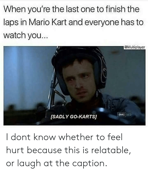 Mario Kart, Mario, and Watch: When you're the last one to finish the  laps in Mario Kart and everyone has to  watch you.  @Multiplayer  амс  [SADLY GO-KARTS) I dont know whether to feel hurt because this is relatable, or laugh at the caption.