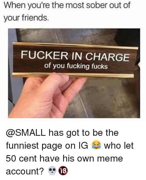 50 Cent, Friends, and Fucking: When you're the most sober out of  your friends.  FUCKER IN CHARGE  of you fucking fucks @SMALL has got to be the funniest page on IG 😂 who let 50 cent have his own meme account? 💀🔞