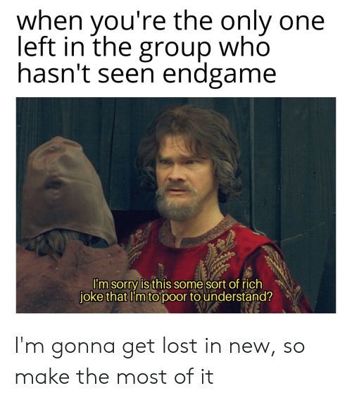 Reddit, Sorry, and Lost: when you're the only one  left in the group who  hasn't seen endgame  I'm sorry is this some sort of rich  joke that I'm to poor to understand? I'm gonna get lost in new, so make the most of it