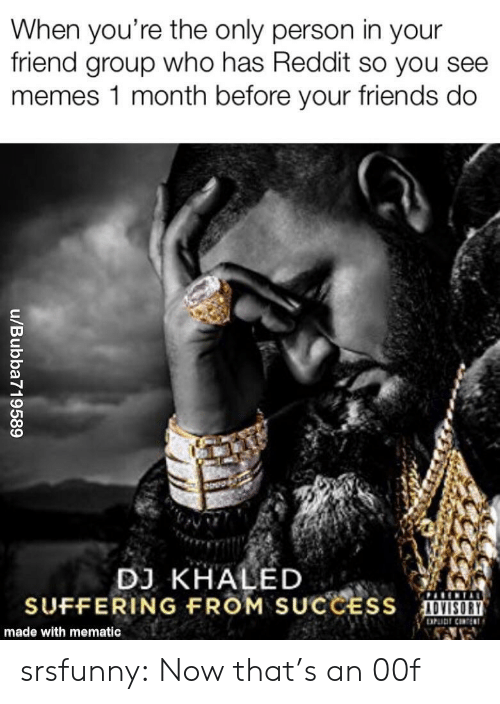DJ Khaled, Friends, and Memes: When you're the only person in your  friend group who has Reddit so you see  memes 1 month before your friends do  DJ KHALED  SUFFERING FROM SUCCESS  made with mematic srsfunny:  Now that's an 00f
