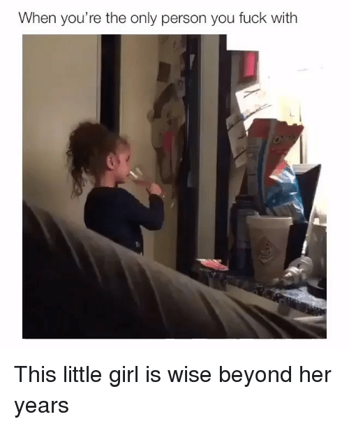 Memes, Fuck, and Girl: When you're the only person you fuck with This little girl is wise beyond her years
