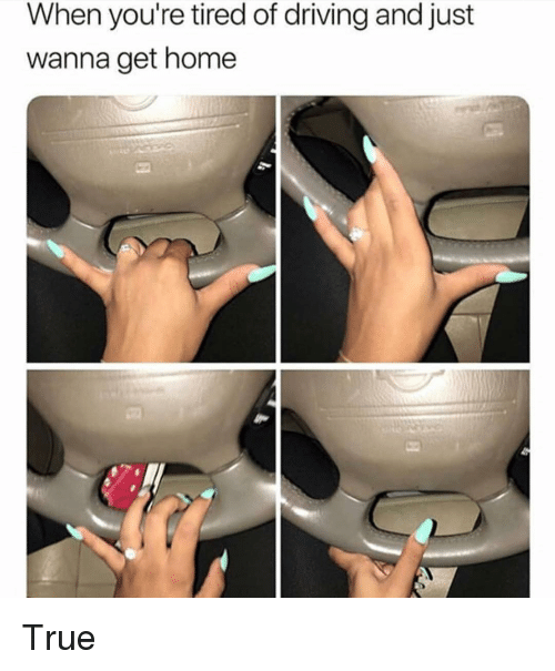 Driving, Funny, and True: When you're tired of driving and just  wanna get home True