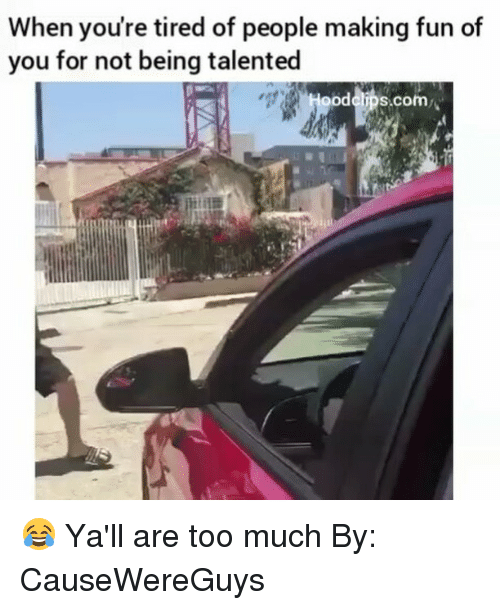 Funny, Too Much, and Fun: When you're tired of people making fun of  you for not being talented  ood clips.com 😂 Ya'll are too much By: CauseWereGuys