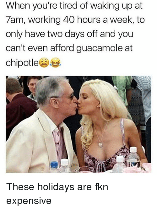 Chipotle, Guacamole, and Memes: When you're tired of waking up at  7am, working 40 hours a week, to  only have two days off and you  can't even afford guacamole at  chipotle These holidays are fkn expensive