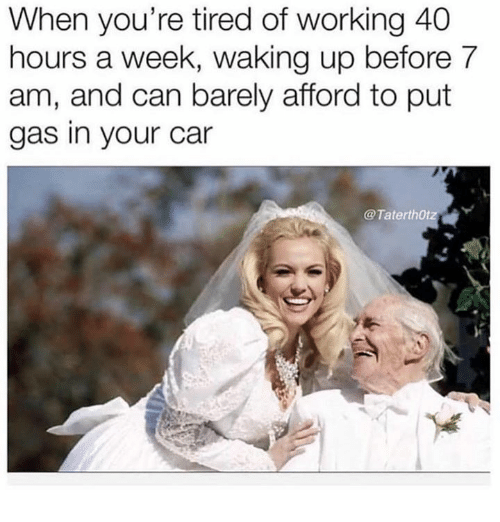 Relationships, Car, and Working: When you're tired of working 40  hours a week, waking up before 7  am, and can barely afford to put  gas in your car  @TaterthOtz