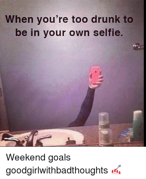Drunk, Goals, and Memes: When you're too drunk to  be in your own selfie. Weekend goals goodgirlwithbadthoughts 💅🏻