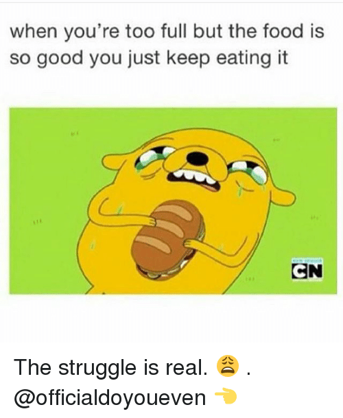 Food, Gym, and Struggle: when you're too full but the food is  so good you just keep eating it  CN The struggle is real. 😩 . @officialdoyoueven 👈