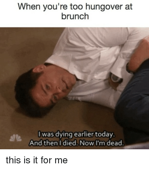 Today, Relatable, and Ims: When you're too hungover at  brunch  I was dying earlier today.  And then I died. Now I'm dead. this is it for me