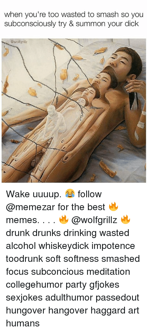 Drinking, Drunk, and Memes: when you're too wasted to smash so you  subconsciously try & summon your dick  @wolfgrillz Wake uuuup. 😂 follow @memezar for the best 🔥 memes. . . . 🔥 @wolfgrillz 🔥 drunk drunks drinking wasted alcohol whiskeydick impotence toodrunk soft softness smashed focus subconcious meditation collegehumor party gfjokes sexjokes adulthumor passedout hungover hangover haggard art humans