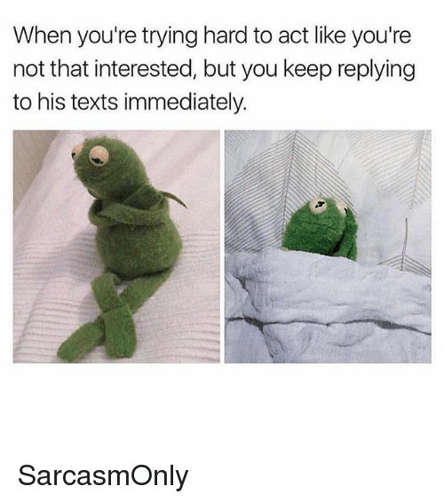 Funny, Memes, and Texts: When you're trying hard to act like you're  not that interested, but you keep replying  to his texts immediately. SarcasmOnly
