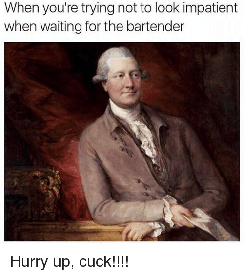 Memes, Waiting..., and 🤖: When you're trying not to look impatient  when waiting for the bartender Hurry up, cuck!!!!