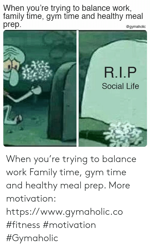 Family, Gym, and Life: When you're trying to balance work,  family time, gym time and healthy meal  prep  @gymaholic  Social Life When you're trying to balance work  Family time, gym time and healthy meal prep.  More motivation: https://www.gymaholic.co  #fitness #motivation #Gymaholic