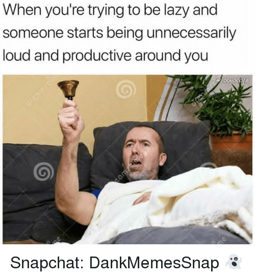 Lazy, Memes, and Snapchat: When you're trying to be lazy and  someone starts being unnecessarily  loud and productive around you Snapchat: DankMemesSnap 👻