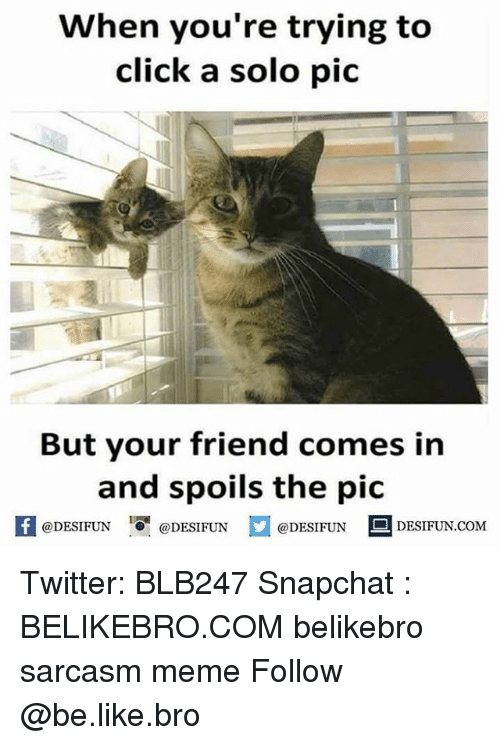 Be Like, Click, and Meme: When you're trying to  click a solo pic  But your friend comes in  and spoils the pic  @DESIFUN  @DESIFUN  @DESIFUN  DESIFUN COM Twitter: BLB247 Snapchat : BELIKEBRO.COM belikebro sarcasm meme Follow @be.like.bro