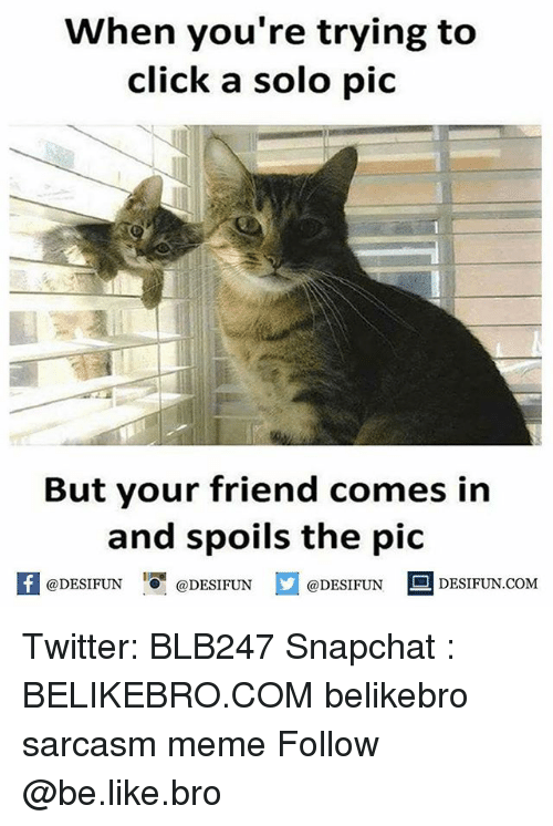 Be Like, Click, and Meme: When you're trying to  click a solo pic  But your friend comes in  and spoils the pic  困@DESIFUN ! @DESIFUN @DESIFUN-DESIFUN.COM Twitter: BLB247 Snapchat : BELIKEBRO.COM belikebro sarcasm meme Follow @be.like.bro