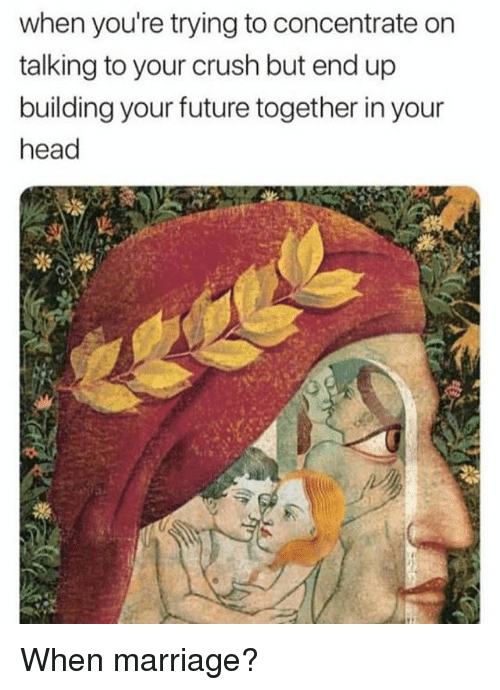 Crush, Future, and Head: when you're trying to concentrate on  talking to your crush but end up  building your future together in your  head When marriage?