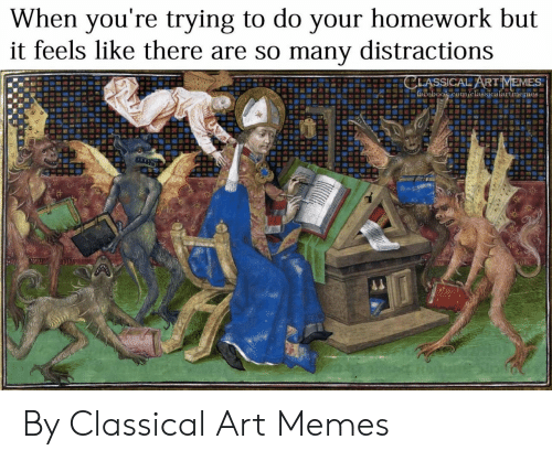 Facebook, Memes, and facebook.com: When you're trying to do your homework but  it feels like there are so many distractions  CLASSICAL ARTMEMES  facebook.com/classicalartmemes By Classical Art Memes