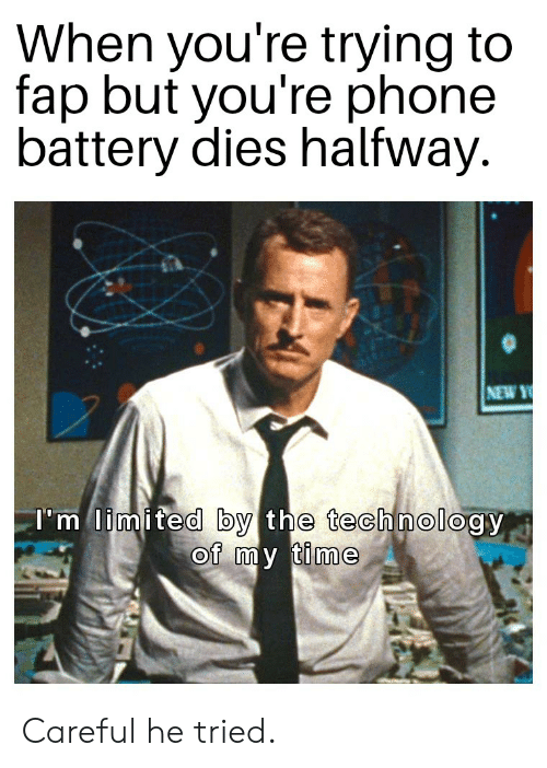 Phone, Reddit, and Limited: When you're trying to  fap but you're phone  battery dies halfway.  NEW Y  I'm limited by the technology  of my time Careful he tried.