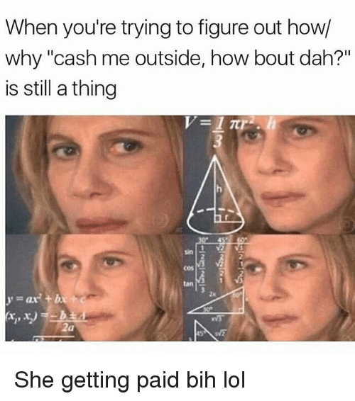 """Memes, 🤖, and Cos: When you're trying to figure out how/  why """"cash me outside, how bout dah?""""  is still a thing  COS  year She getting paid bih lol"""