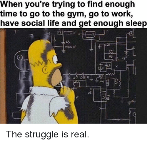 Gym, Life, and Memes: When you're trying to find enough  time to go to the gym, go to work,  have social life and get enough sleep  112 ほ  uS The struggle is real.