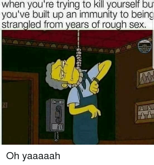Sex, Rough, and Kill Yourself: when  you're  trying  to  kill  yourself  bu  you've built up an immunity to being  strangled from years of rough sex. Oh yaaaaah