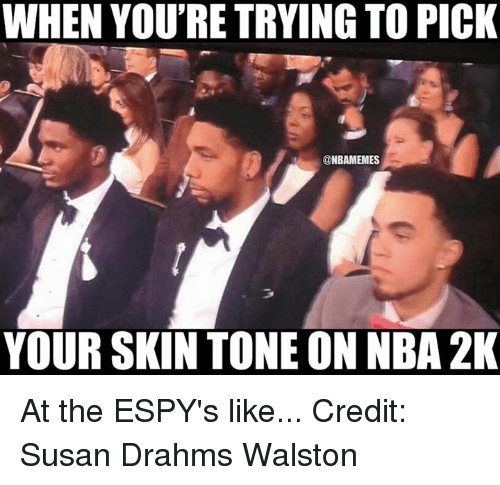 Nba, Skins, and Nba 2k: WHEN YOU'RE TRYING TO PICK  NBAMEMES  YOUR SKIN TONE ON NBA 2K At the ESPY's like... Credit: Susan Drahms Walston