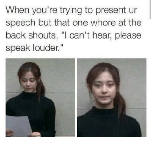 """Back, One, and Whore: When you're trying to present ur  speech but that one whore at the  back shouts, """"I can't hear, please  speak louder."""""""