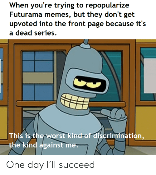 Memes, The Worst, and Futurama: When you're trying to repopularize  Futurama memes, but they don't get  upvoted into the front page because it's  dead series  This is the worst kind-of discrimination,  the kind against me. One day I'll succeed