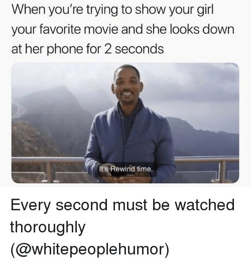 Funny, Phone, and Girl: When you're trying to show your girl  your favorite movie and she looks down  at her phone for 2 seconds  It's Rewind time. Every second must be watched thoroughly (@whitepeoplehumor)