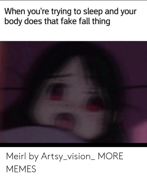 Dank, Fake, and Fall: When you're trying to sleep and your  body does that fake fall thing Meirl by Artsy_vision_ MORE MEMES