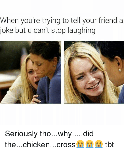 Funny, Tbt, and Chicken: When you're trying to tell your friend a  joke but u can't stop laughing Seriously tho...why.....did the...chicken...cross😭😭😭 tbt