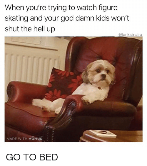 Funny, God, and Kids: When you're trying to watch figure  skating and your god damn kids won't  shut the hell up  @tank.sinatra  MADE WITH MOMUS GO TO BED