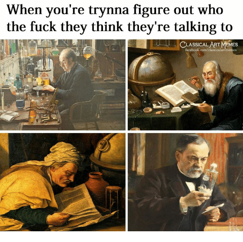Memes, Fuck, and Classical Art: When you're trynna figure out who  the fuck they think they're talking to  CLASS  memes