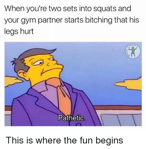 Gym, Memes, and Squats: When you're two sets into squats and  your gym partner starts bitching that his  legs hurt  RDIO  Pathetic This is where the fun begins