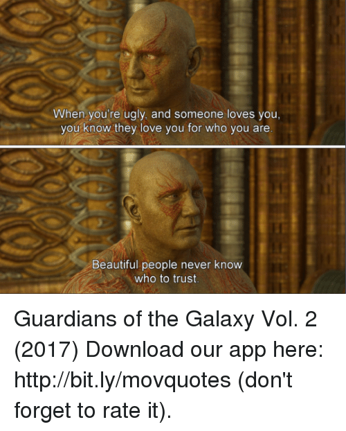 Beautiful, Love, and Memes: When you're ugly, and someone loves you,  you know they love you for who you are  Beautiful people never know  who to trust Guardians of the Galaxy Vol. 2 (2017)  Download our app here: http://bit.ly/movquotes (don't forget to rate it).