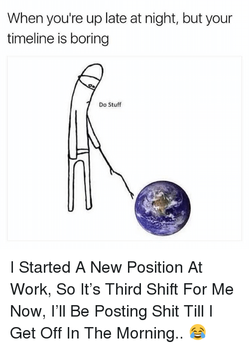 Shit, Work, and Stuff: When you're up late at night, but your  timeline is boring  Do Stuff I Started A New Position At Work, So It's Third Shift For Me Now, I'll Be Posting Shit Till I Get Off In The Morning.. 😂