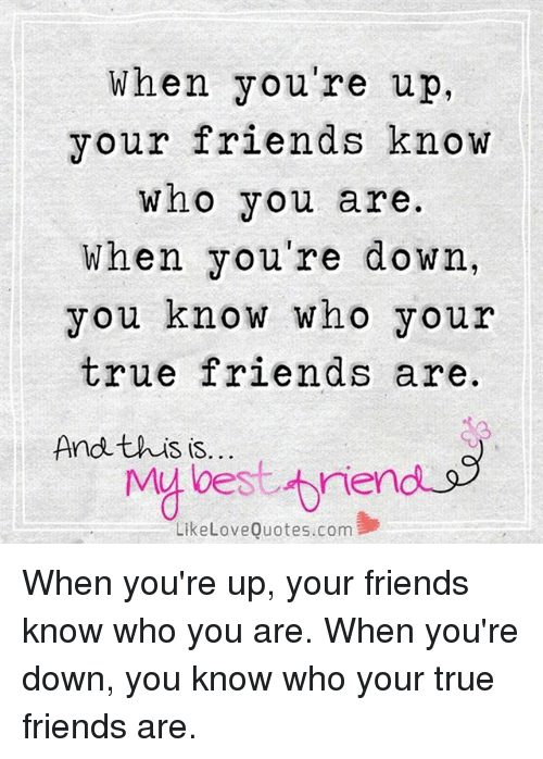 When Youre Up Your Friends Know Who You Are When Youre Down You