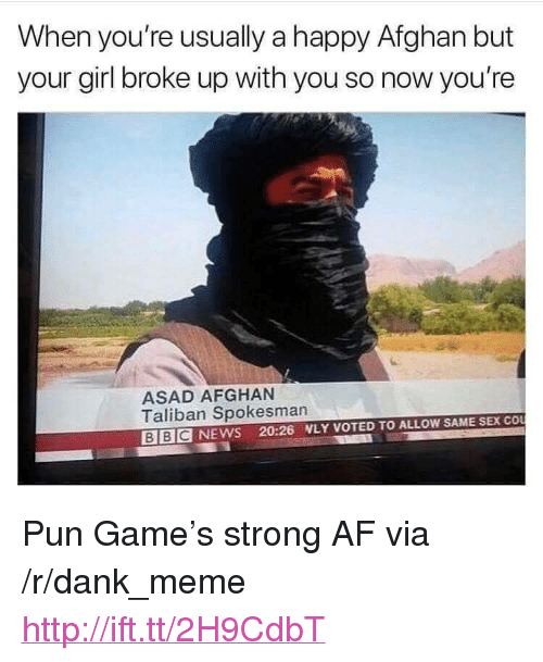 "Af, Dank, and Meme: When you're usually a happy Afghan but  your girl broke up with you so now you're  ASAD AFGHAN  Taliban Spokesman  BIBCNEWS 20:26 WLY VOTED TO ALLOW SAME SEX COU <p>Pun Game&rsquo;s strong AF via /r/dank_meme <a href=""http://ift.tt/2H9CdbT"">http://ift.tt/2H9CdbT</a></p>"