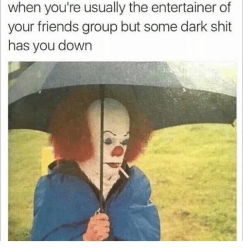 Dank, Dark, and Entertainment: when you're usually the entertainer of  your friends group but some dark shit  has you down