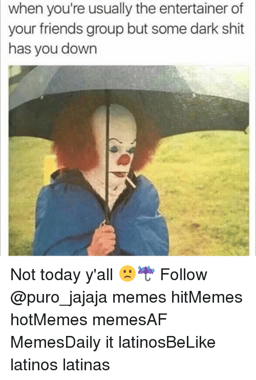 Latinos, Memes, and 🤖: when you're usually the entertainer of  your friends group but some dark shit  has you down Not today y'all 🙁☔️ Follow @puro_jajaja memes hitMemes hotMemes memesAF MemesDaily it latinosBeLike latinos latinas