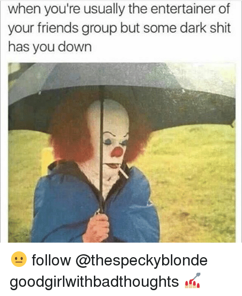 Memes, 🤖, and Dark: when you're usually the entertainer of  your friends group but some dark shit  has you down 😐 follow @thespeckyblonde goodgirlwithbadthoughts 💅🏼