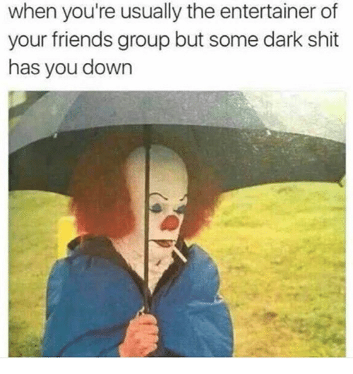 Friends, Memes, and Shit: when you're usually the entertainer of  your friends group but some dark shit  has you down
