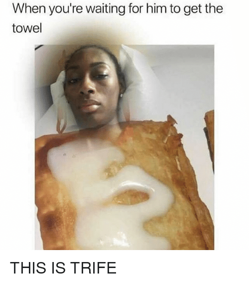 Memes, Waiting..., and 🤖: When you're waiting for him to get the  towel THIS IS TRIFE