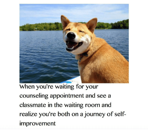 Journey, Waiting..., and For: When you're waiting for your  counseling appointment and see a  classmate in the waiting room and  realize you're both on a journey of self-  improvement