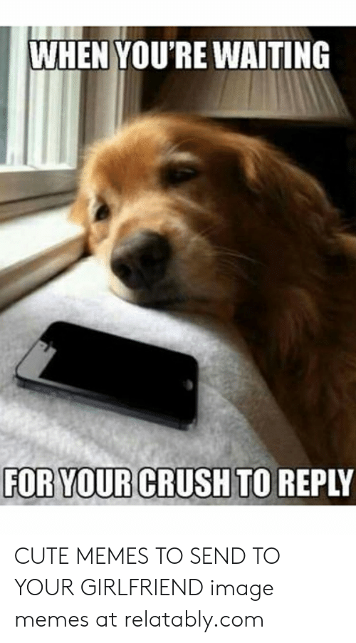 When You Re Waiting For Your Crush To Reply Cute Memes To Send To