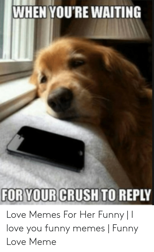 When You Re Waiting For Your Crush To Reply Love Memes For Her
