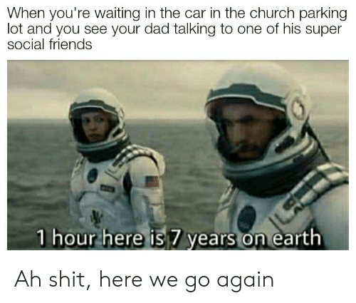 Church, Dad, and Friends: When you're waiting in the car in the church parking  lot and you see your dad talking to one of his super  social friends  1 hour here is7 years on earth Ah shit, here we go again
